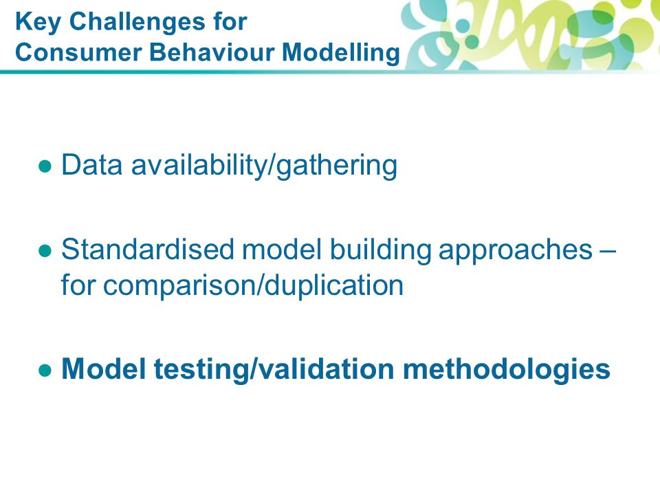Key Challenges for Consumer Behaviour Modelling ●Data availability/gathering ●Standardised model building approaches – for comparison/duplication ●Model testing/validation methodologies
