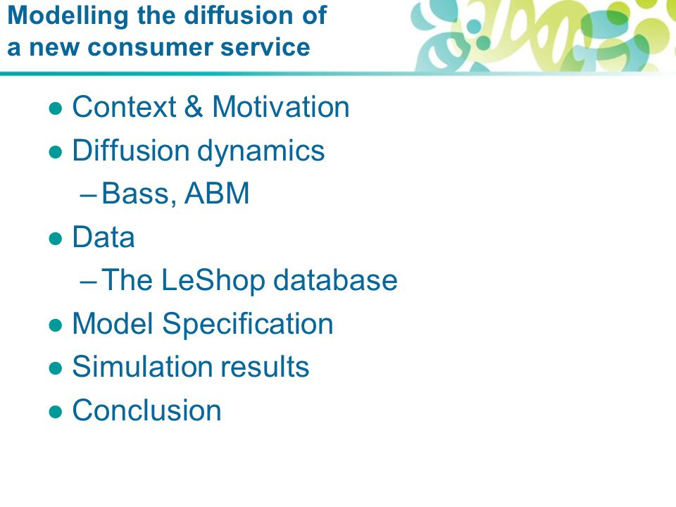 Modelling the diffusion of a new consumer service ●Context & Motivation ●Diffusion dynamics –Bass, ABM ●Data –The LeShop database ●Model Specification ●Simulation results ●Conclusion