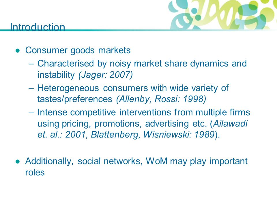 Introduction ●Consumer goods markets –Characterised by noisy market share dynamics and instability (Jager: 2007) –Heterogeneous consumers with wide variety of tastes/preferences (Allenby, Rossi: 1998) –Intense competitive interventions from multiple firms using pricing, promotions, advertising etc.