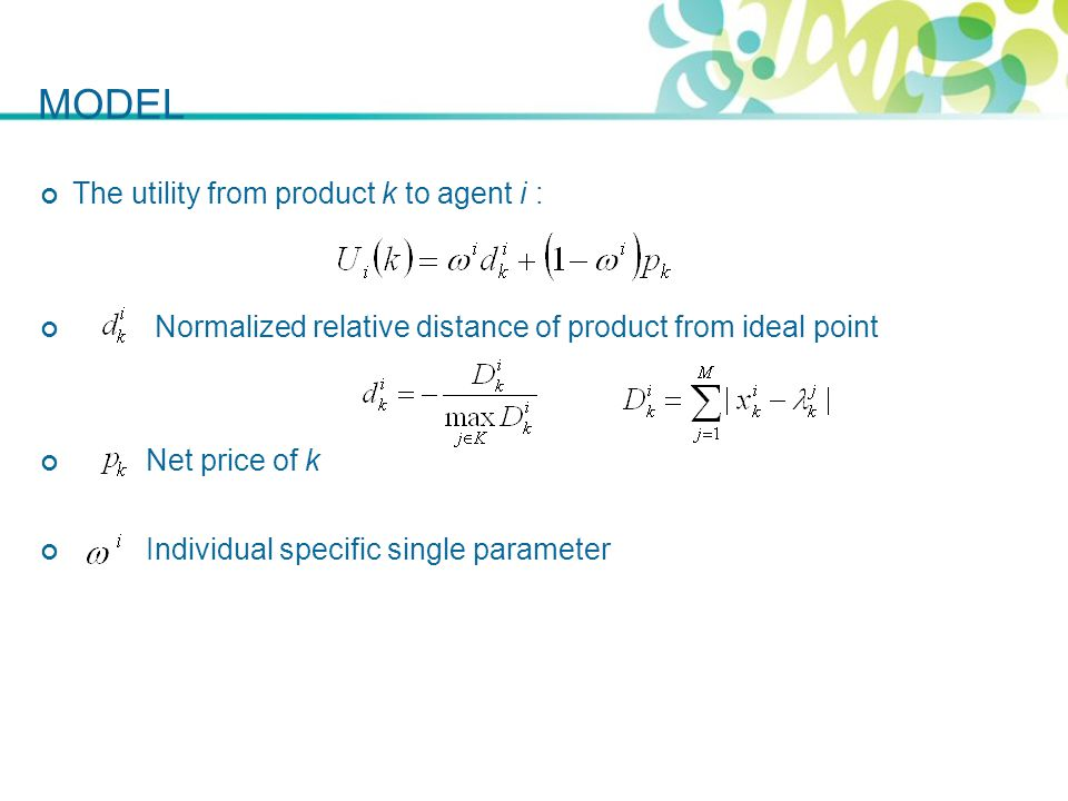 The utility from product k to agent i : Normalized relative distance of product from ideal point Net price of k Individual specific single parameter MODEL