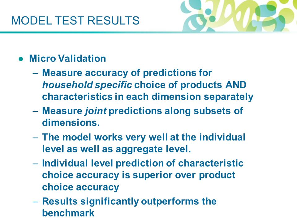 ●Micro Validation –Measure accuracy of predictions for household specific choice of products AND characteristics in each dimension separately –Measure joint predictions along subsets of dimensions.