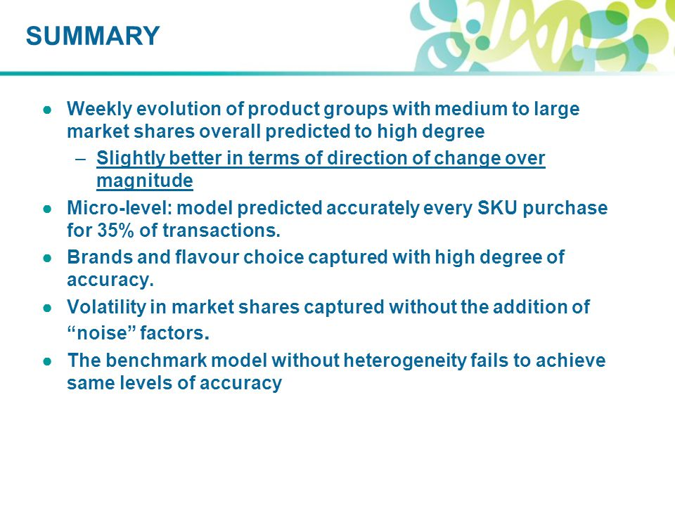 ●Weekly evolution of product groups with medium to large market shares overall predicted to high degree –Slightly better in terms of direction of change over magnitude ●Micro-level: model predicted accurately every SKU purchase for 35% of transactions.