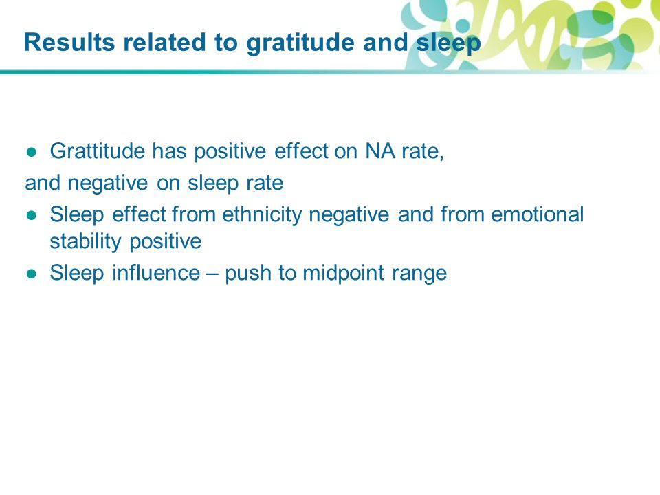 Results related to gratitude and sleep ●Grattitude has positive effect on NA rate, and negative on sleep rate ●Sleep effect from ethnicity negative and from emotional stability positive ●Sleep influence – push to midpoint range