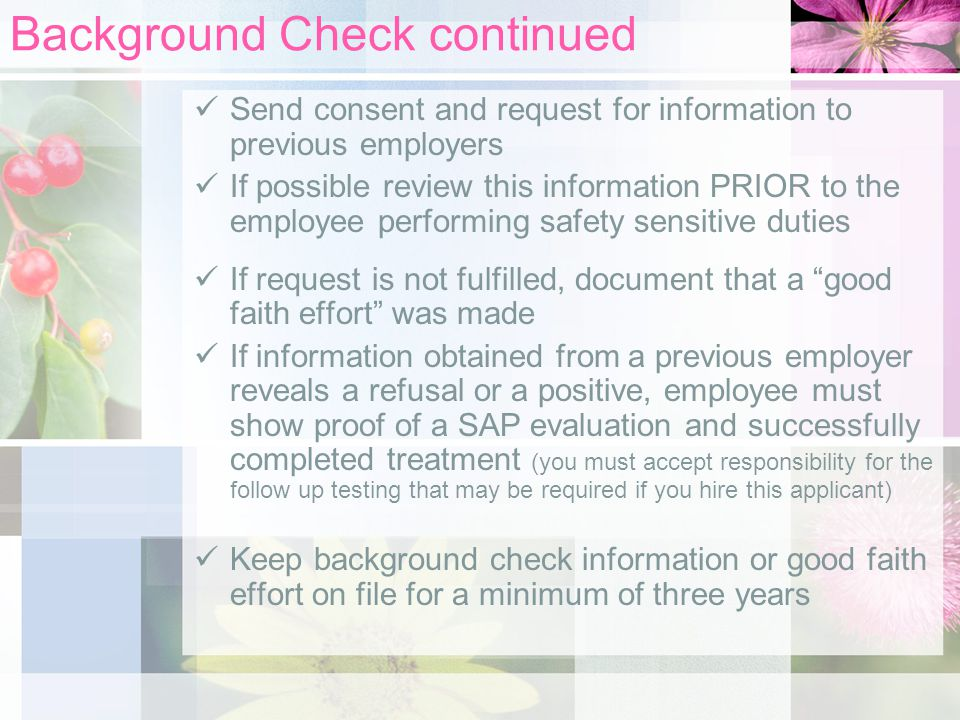 Background Check continued Send consent and request for information to previous employers If possible review this information PRIOR to the employee performing safety sensitive duties If request is not fulfilled, document that a good faith effort was made If information obtained from a previous employer reveals a refusal or a positive, employee must show proof of a SAP evaluation and successfully completed treatment (you must accept responsibility for the follow up testing that may be required if you hire this applicant) Keep background check information or good faith effort on file for a minimum of three years
