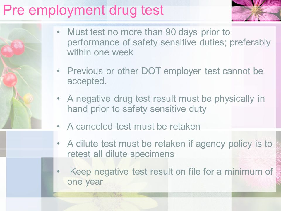 Pre employment drug test Must test no more than 90 days prior to performance of safety sensitive duties; preferably within one week Previous or other DOT employer test cannot be accepted.
