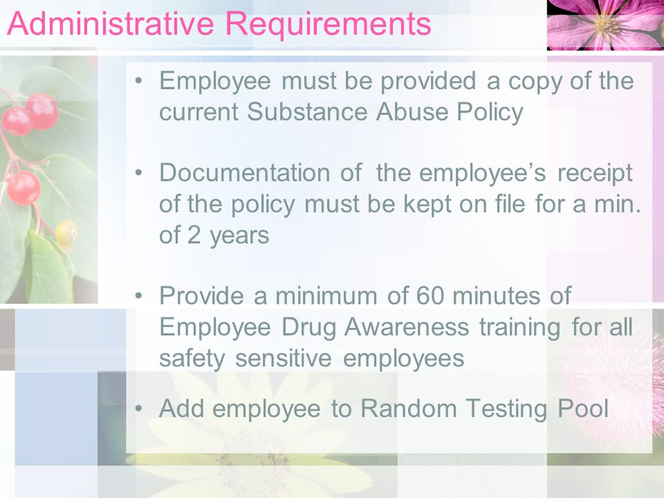 Administrative Requirements Employee must be provided a copy of the current Substance Abuse Policy Documentation of the employee's receipt of the policy must be kept on file for a min.