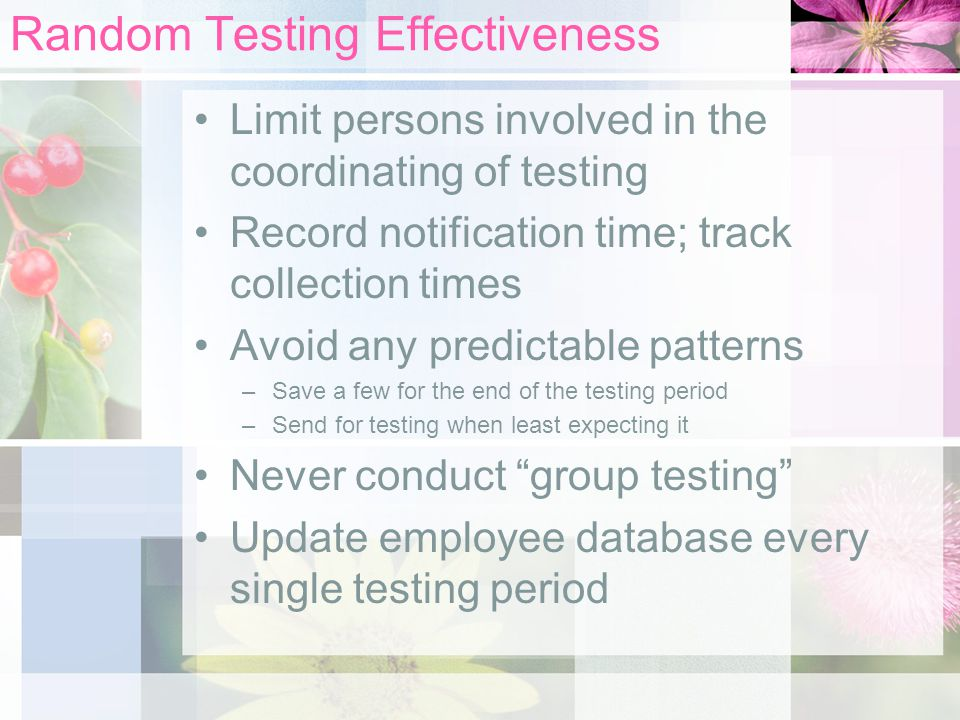 Random Testing Effectiveness Limit persons involved in the coordinating of testing Record notification time; track collection times Avoid any predictable patterns –Save a few for the end of the testing period –Send for testing when least expecting it Never conduct group testing Update employee database every single testing period