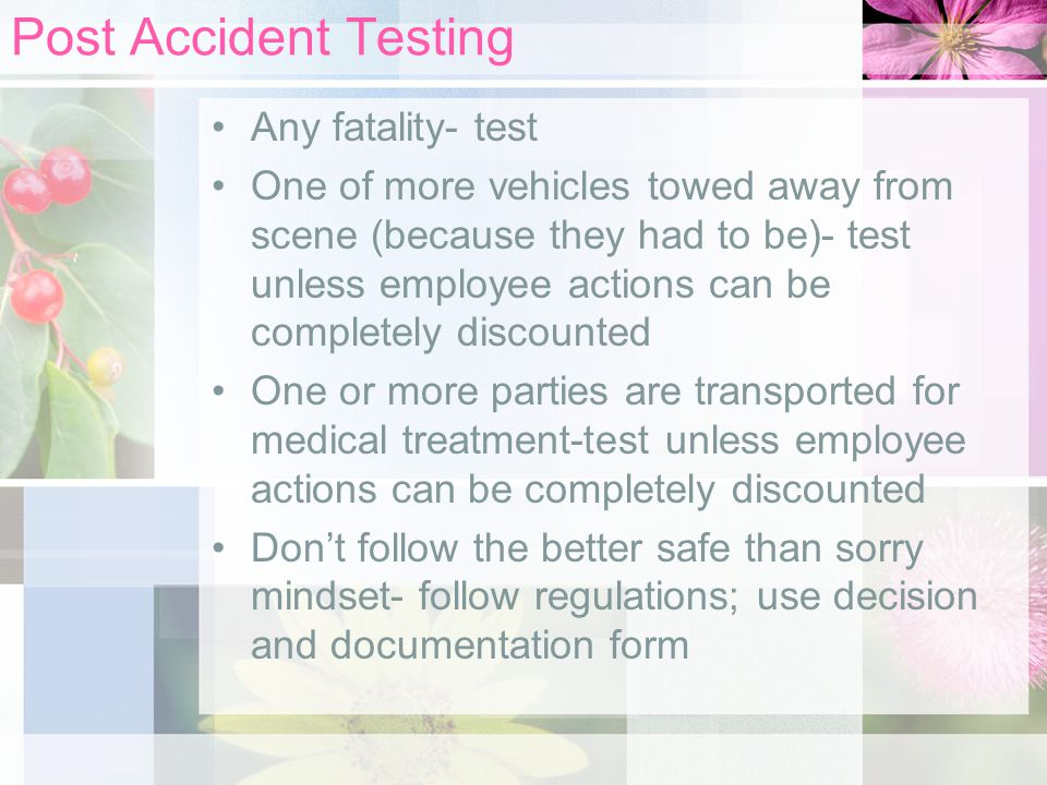 Post Accident Testing Any fatality- test One of more vehicles towed away from scene (because they had to be)- test unless employee actions can be completely discounted One or more parties are transported for medical treatment-test unless employee actions can be completely discounted Don't follow the better safe than sorry mindset- follow regulations; use decision and documentation form