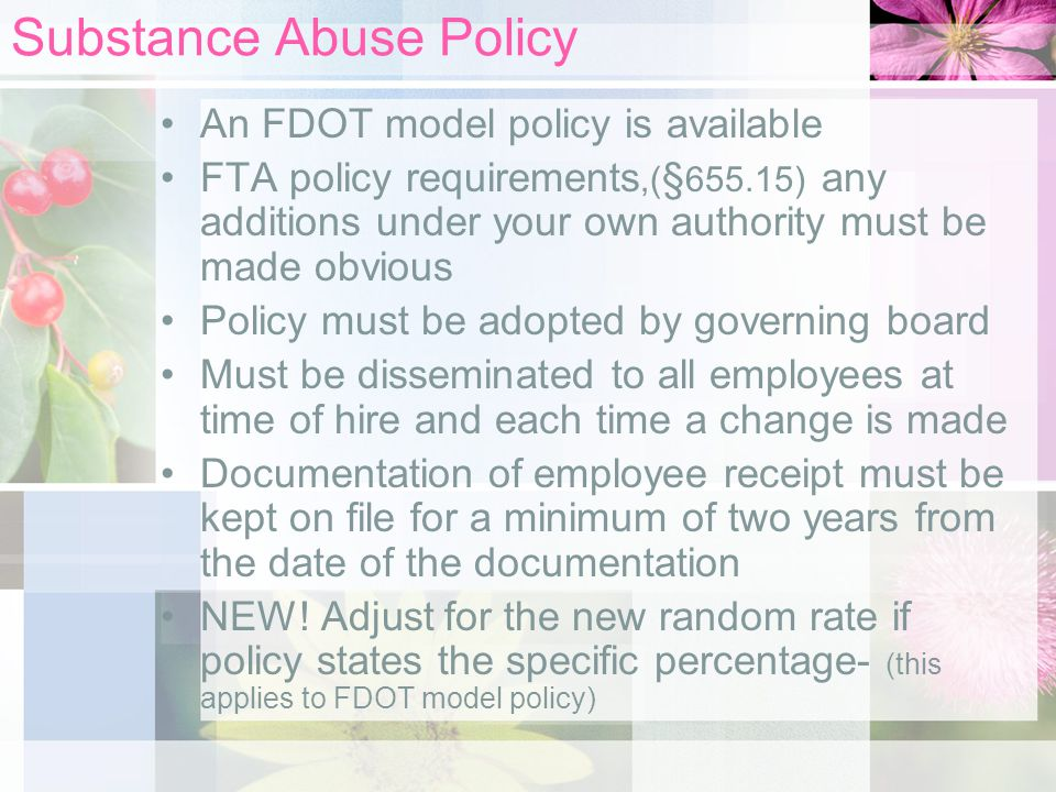 Substance Abuse Policy An FDOT model policy is available FTA policy requirements,( § ) any additions under your own authority must be made obvious Policy must be adopted by governing board Must be disseminated to all employees at time of hire and each time a change is made Documentation of employee receipt must be kept on file for a minimum of two years from the date of the documentation NEW.