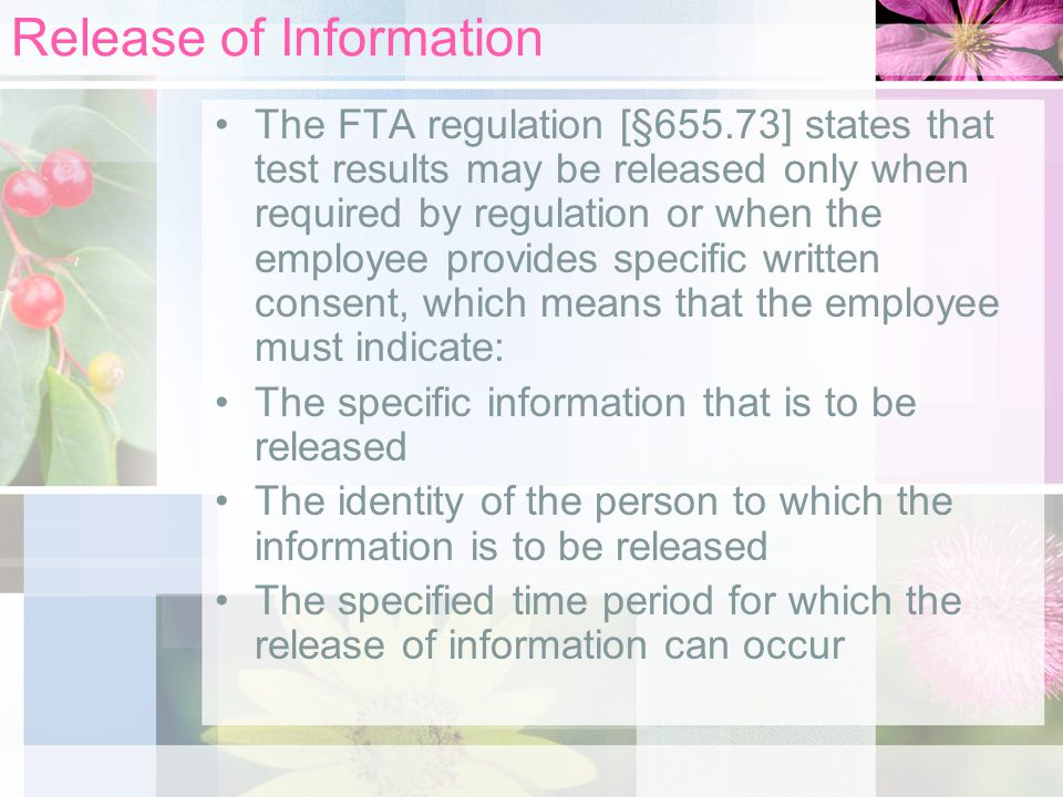 Release of Information The FTA regulation [§655.73] states that test results may be released only when required by regulation or when the employee provides specific written consent, which means that the employee must indicate: The specific information that is to be released The identity of the person to which the information is to be released The specified time period for which the release of information can occur