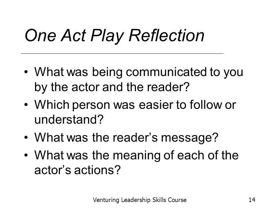 Venturing Leadership Skills Course14 One Act Play Reflection What was being communicated to you by the actor and the reader.