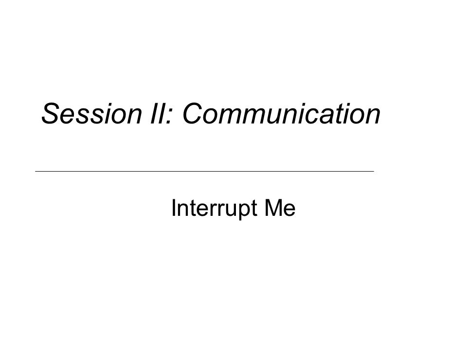 Session II: Communication Interrupt Me