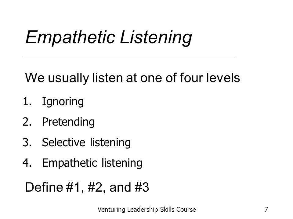 Venturing Leadership Skills Course7 Empathetic Listening 1.Ignoring 2.Pretending 3.Selective listening 4.Empathetic listening We usually listen at one of four levels Define #1, #2, and #3