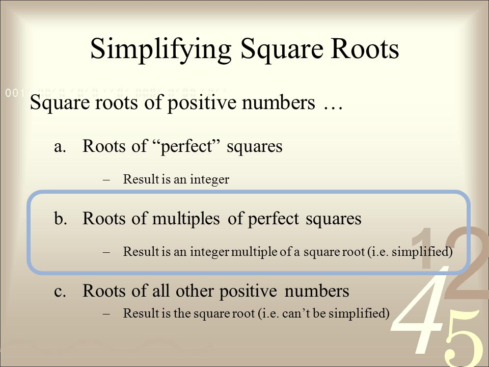 Simplifying Square Roots Square roots of positive numbers … a.Roots of perfect squares –Result is an integer b.Roots of multiples of perfect squares –Result is an integer multiple of a square root (i.e.