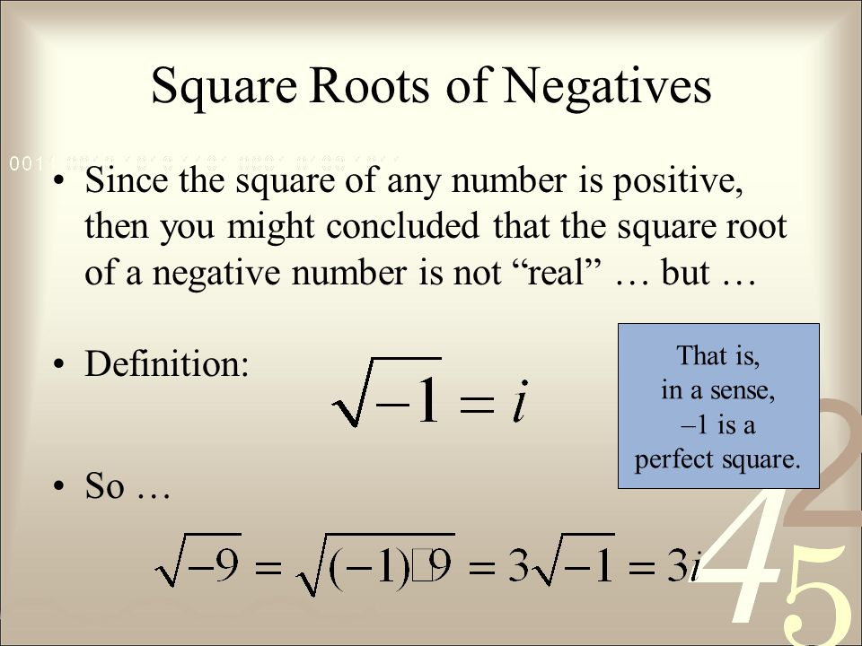 Square Roots of Negatives Since the square of any number is positive, then you might concluded that the square root of a negative number is not real … but … Definition: So … That is, in a sense, –1 is a perfect square.