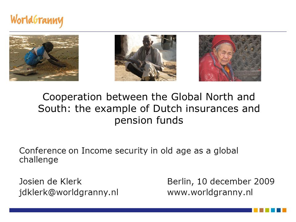 Cooperation between the Global North and South: the example of Dutch insurances and pension funds Conference on Income security in old age as a global challenge Josien de KlerkBerlin, 10 december 2009