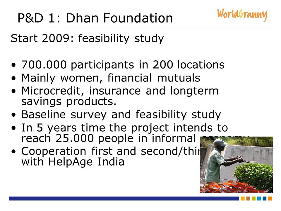 P&D 1: Dhan Foundation Start 2009: feasibility study participants in 200 locations Mainly women, financial mutuals Microcredit, insurance and longterm savings products.