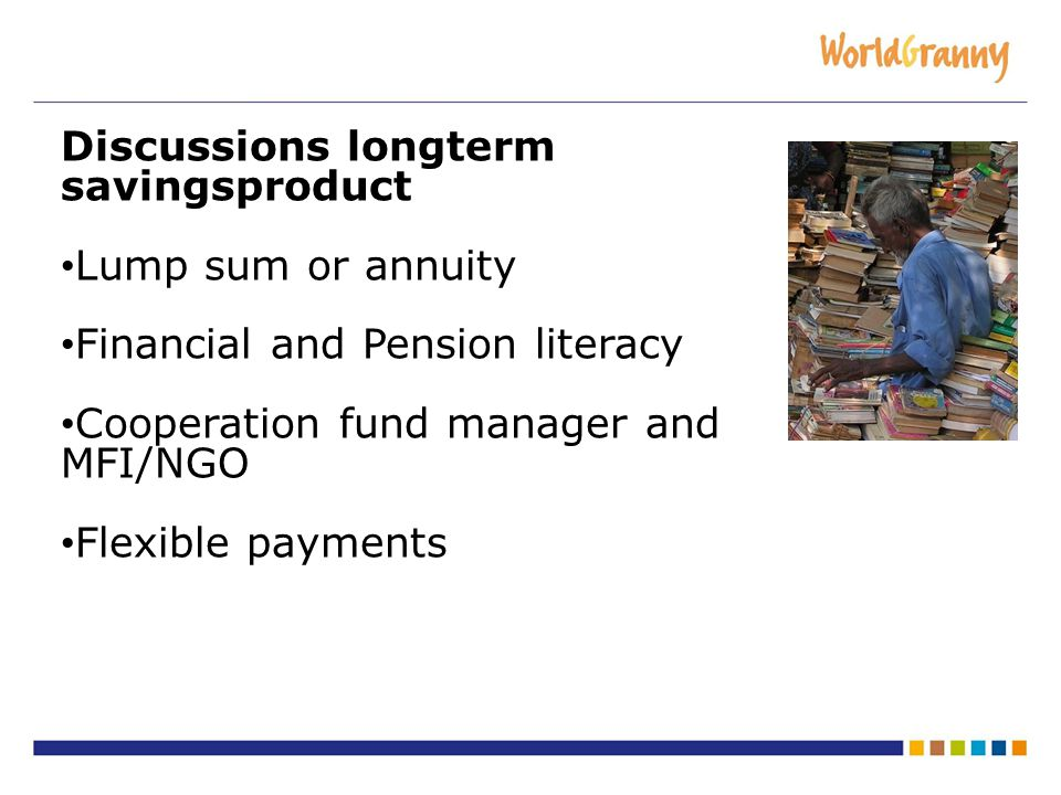 Discussions longterm savingsproduct Lump sum or annuity Financial and Pension literacy Cooperation fund manager and MFI/NGO Flexible payments