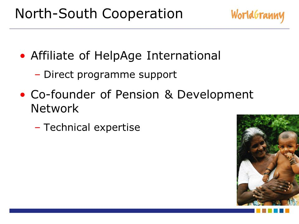 North-South Cooperation Affiliate of HelpAge International –Direct programme support Co-founder of Pension & Development Network –Technical expertise