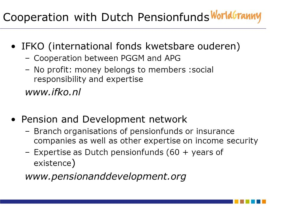 Cooperation with Dutch Pensionfunds IFKO (international fonds kwetsbare ouderen) –Cooperation between PGGM and APG –No profit: money belongs to members :social responsibility and expertise   Pension and Development network –Branch organisations of pensionfunds or insurance companies as well as other expertise on income security –Expertise as Dutch pensionfunds (60 + years of existence )