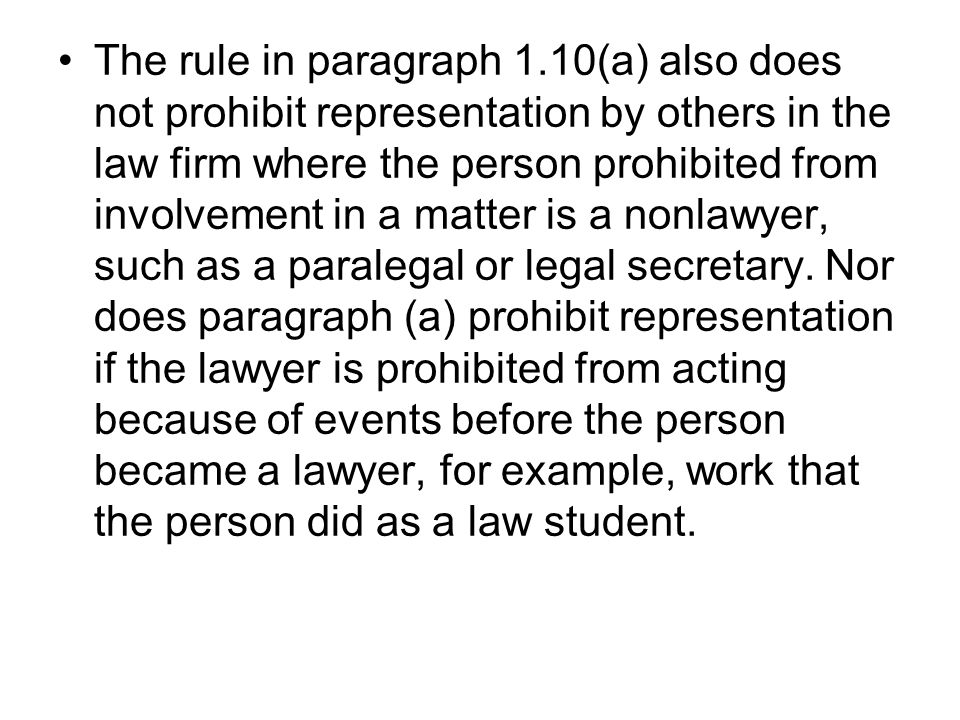 The rule in paragraph 1.10(a) also does not prohibit representation by others in the law firm where the person prohibited from involvement in a matter is a nonlawyer, such as a paralegal or legal secretary.