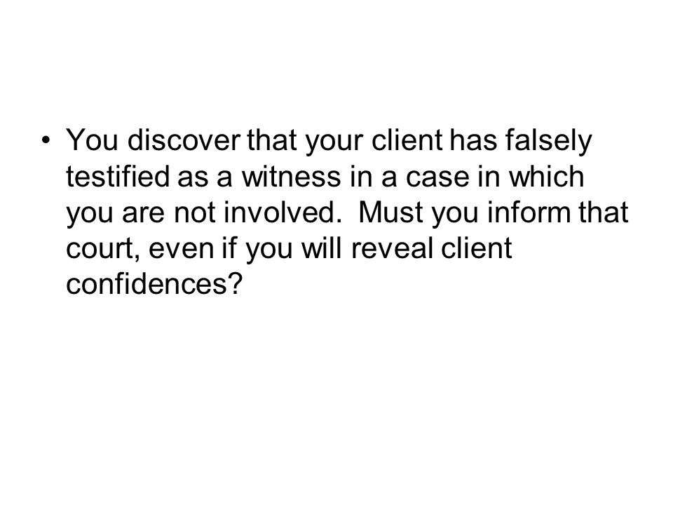 You discover that your client has falsely testified as a witness in a case in which you are not involved.