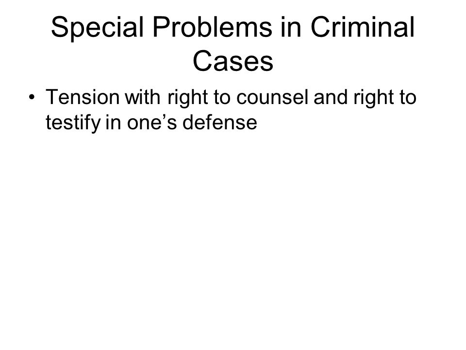 Special Problems in Criminal Cases Tension with right to counsel and right to testify in one's defense