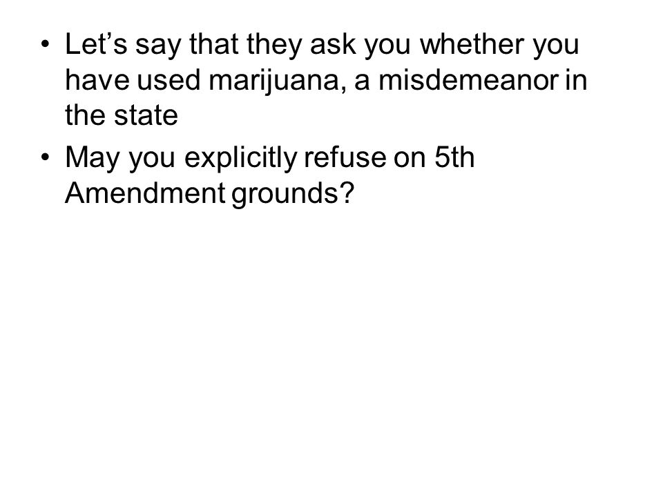 Let's say that they ask you whether you have used marijuana, a misdemeanor in the state May you explicitly refuse on 5th Amendment grounds