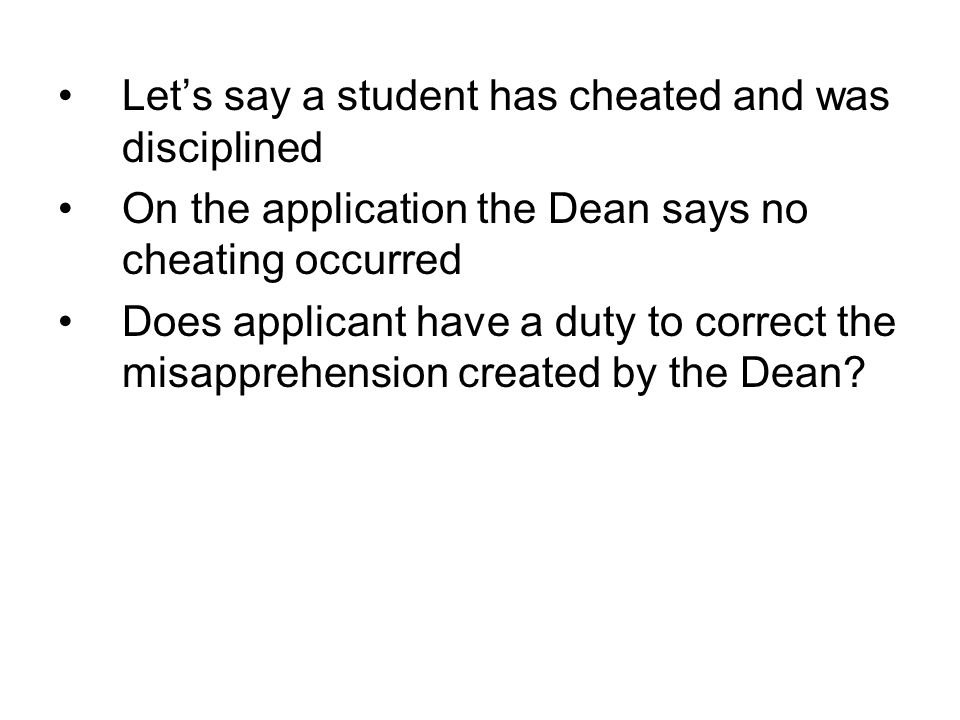 Let's say a student has cheated and was disciplined On the application the Dean says no cheating occurred Does applicant have a duty to correct the misapprehension created by the Dean