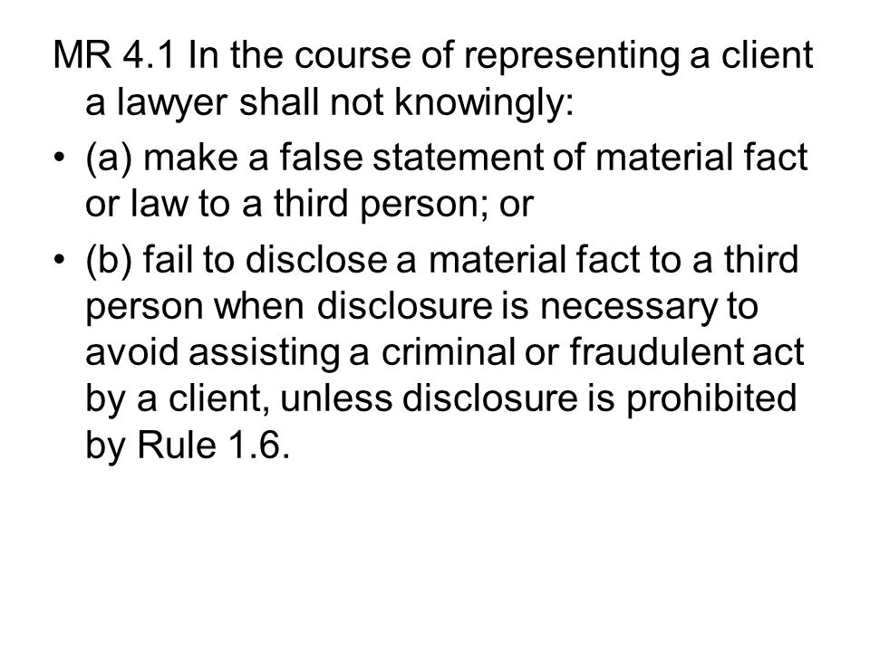 MR 4.1 In the course of representing a client a lawyer shall not knowingly: (a) make a false statement of material fact or law to a third person; or (b) fail to disclose a material fact to a third person when disclosure is necessary to avoid assisting a criminal or fraudulent act by a client, unless disclosure is prohibited by Rule 1.6.