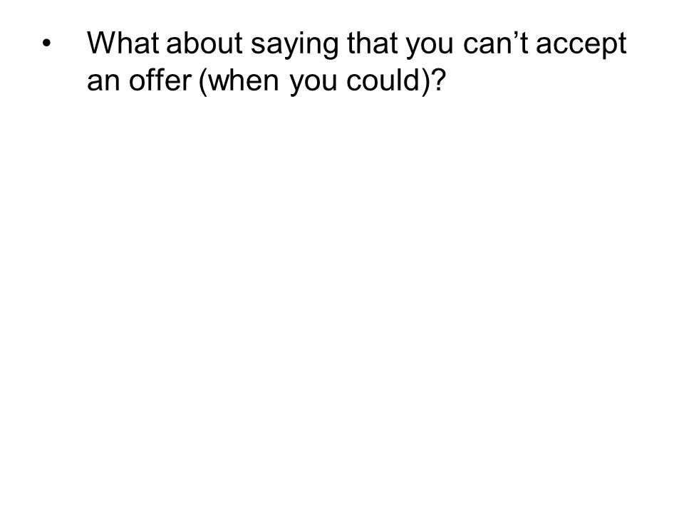 What about saying that you can't accept an offer (when you could)