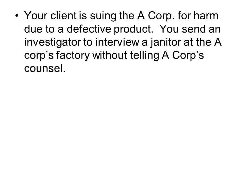 Your client is suing the A Corp. for harm due to a defective product.