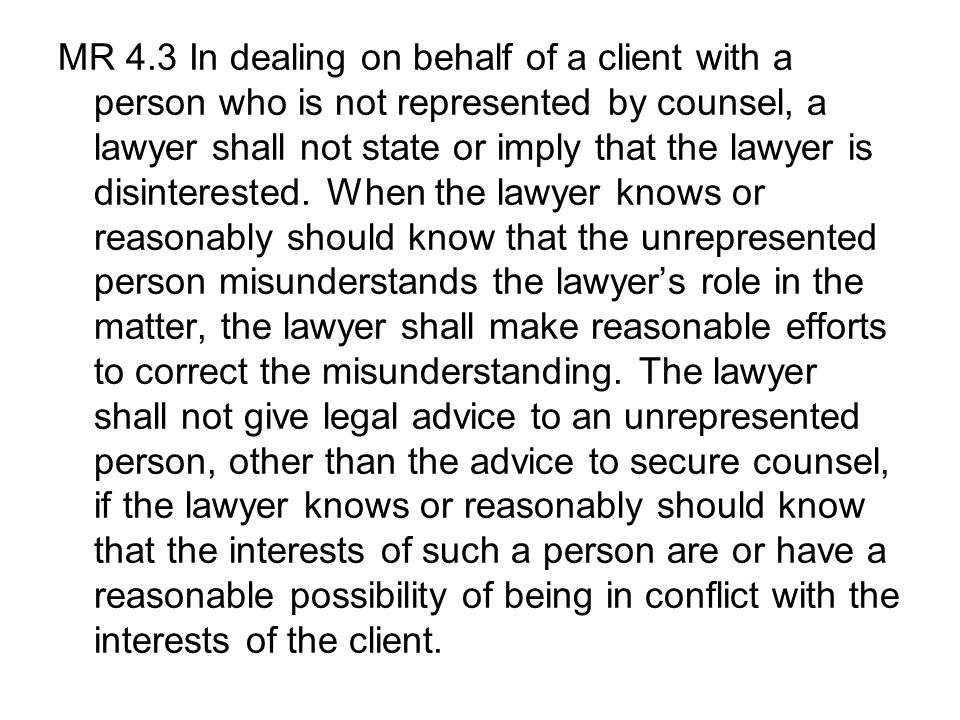 MR 4.3 In dealing on behalf of a client with a person who is not represented by counsel, a lawyer shall not state or imply that the lawyer is disinterested.