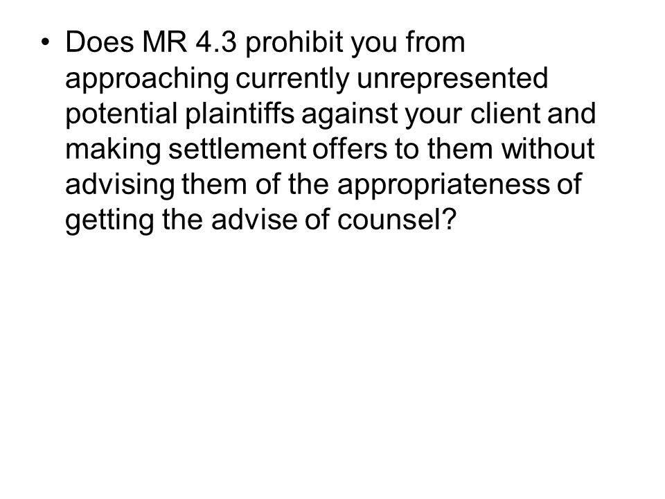 Does MR 4.3 prohibit you from approaching currently unrepresented potential plaintiffs against your client and making settlement offers to them without advising them of the appropriateness of getting the advise of counsel