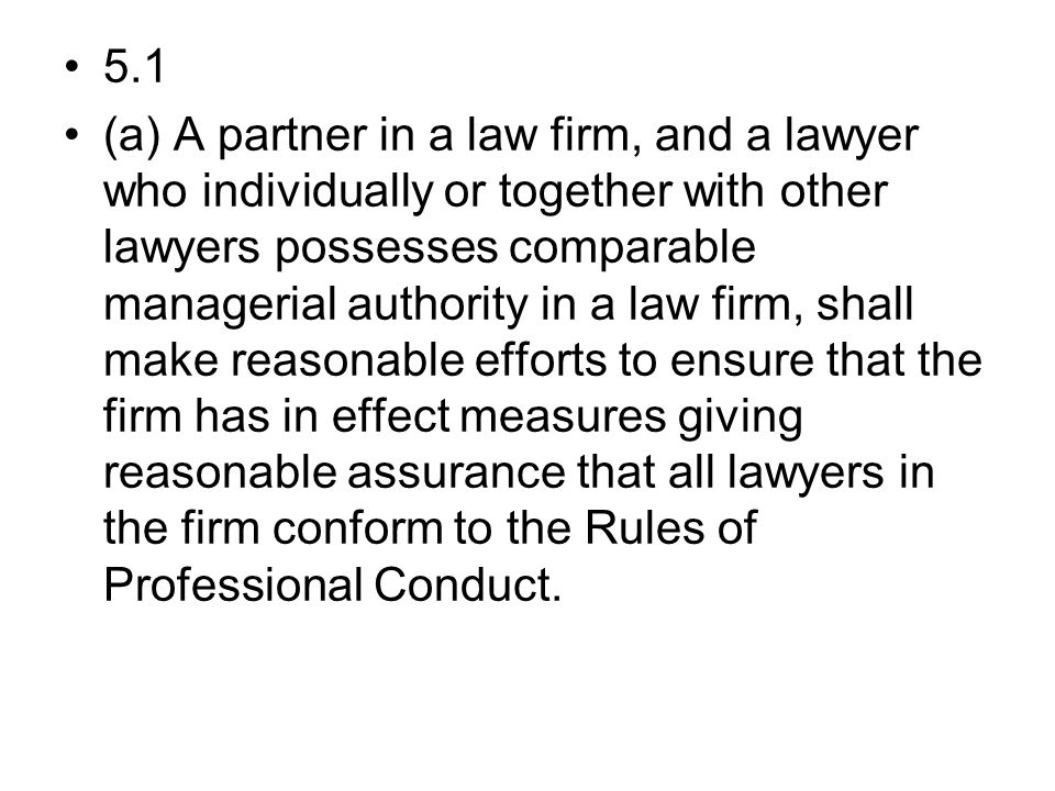 5.1 (a) A partner in a law firm, and a lawyer who individually or together with other lawyers possesses comparable managerial authority in a law firm, shall make reasonable efforts to ensure that the firm has in effect measures giving reasonable assurance that all lawyers in the firm conform to the Rules of Professional Conduct.