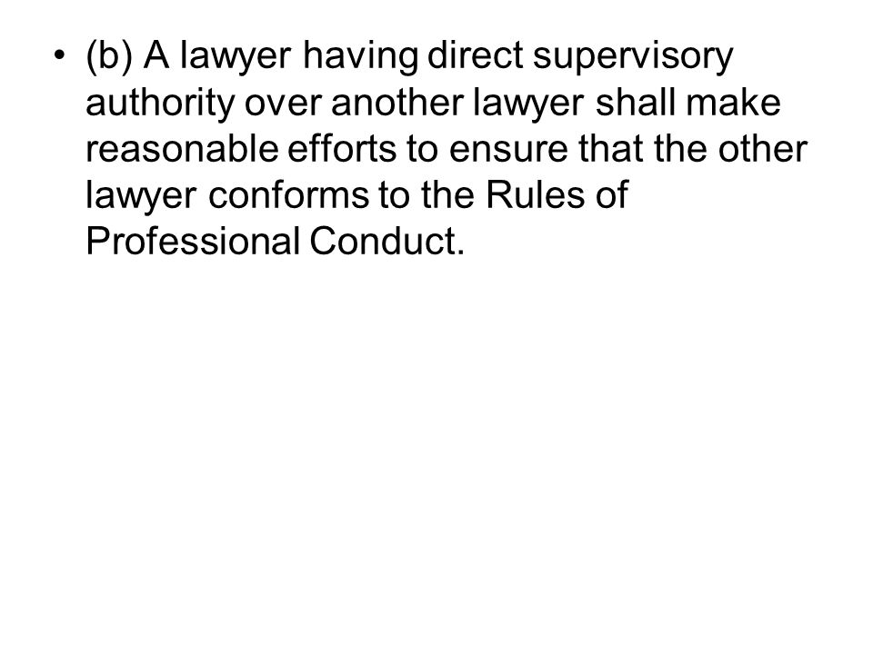 (b) A lawyer having direct supervisory authority over another lawyer shall make reasonable efforts to ensure that the other lawyer conforms to the Rules of Professional Conduct.