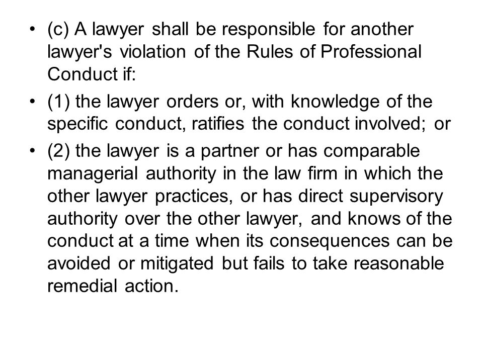 (c) A lawyer shall be responsible for another lawyer s violation of the Rules of Professional Conduct if: (1) the lawyer orders or, with knowledge of the specific conduct, ratifies the conduct involved; or (2) the lawyer is a partner or has comparable managerial authority in the law firm in which the other lawyer practices, or has direct supervisory authority over the other lawyer, and knows of the conduct at a time when its consequences can be avoided or mitigated but fails to take reasonable remedial action.