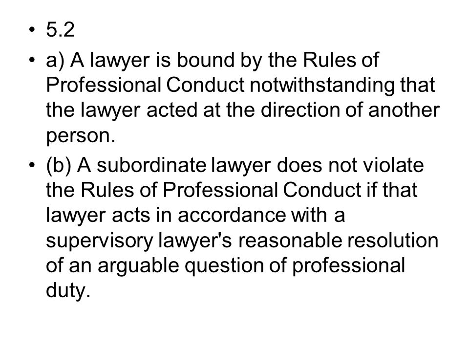 5.2 a) A lawyer is bound by the Rules of Professional Conduct notwithstanding that the lawyer acted at the direction of another person.