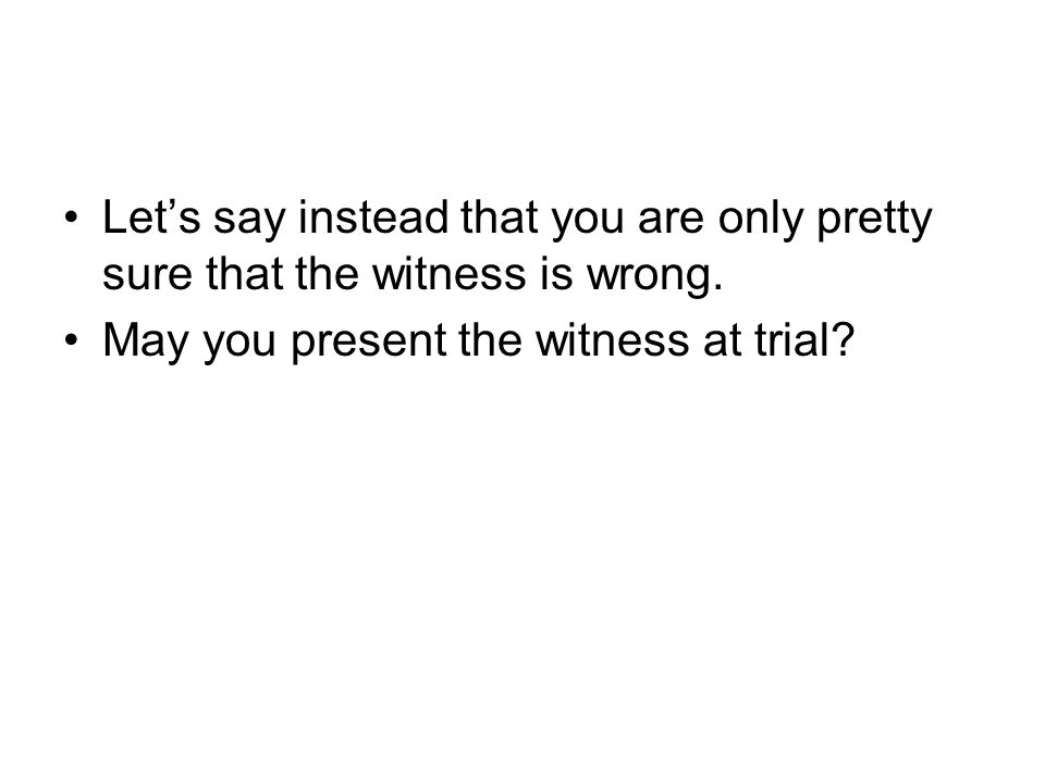 Let's say instead that you are only pretty sure that the witness is wrong.