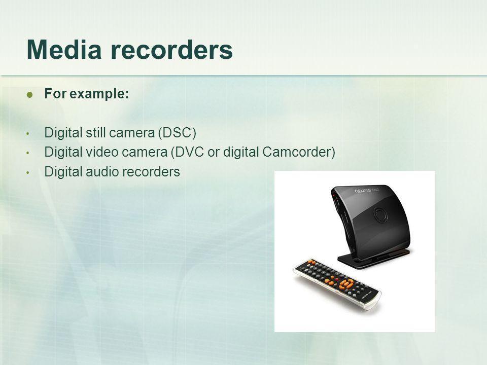 Media recorders For example: Digital still camera (DSC) Digital video camera (DVC or digital Camcorder) Digital audio recorders