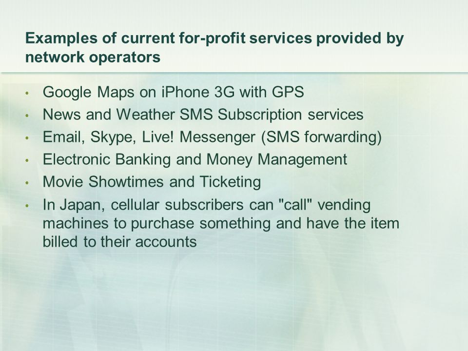 Examples of current for-profit services provided by network operators Google Maps on iPhone 3G with GPS News and Weather SMS Subscription services Email, Skype, Live.