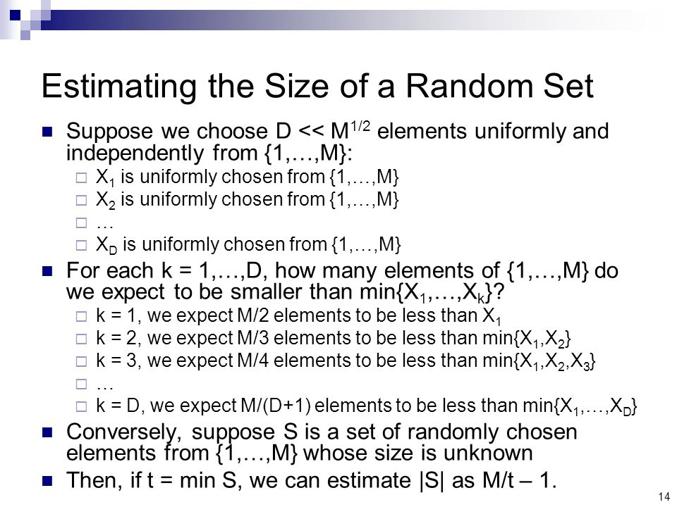 14 Estimating the Size of a Random Set Suppose we choose D << M 1/2 elements uniformly and independently from {1,…,M}:  X 1 is uniformly chosen from {1,…,M}  X 2 is uniformly chosen from {1,…,M} ……  X D is uniformly chosen from {1,…,M} For each k = 1,…,D, how many elements of {1,…,M} do we expect to be smaller than min{X 1,…,X k }.