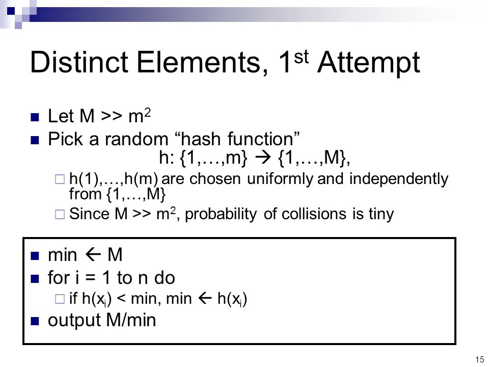 15 Distinct Elements, 1 st Attempt Let M >> m 2 Pick a random hash function h: {1,…,m}  {1,…,M},  h(1),…,h(m) are chosen uniformly and independently from {1,…,M}  Since M >> m 2, probability of collisions is tiny min  M for i = 1 to n do  if h(x i ) < min, min  h(x i ) output M/min