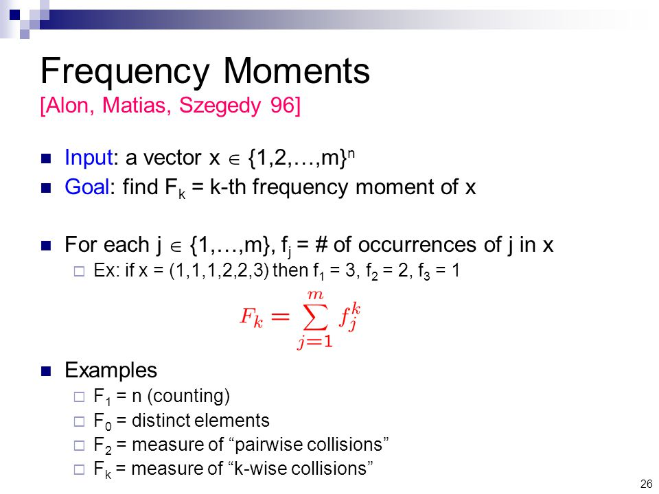 26 Frequency Moments [Alon, Matias, Szegedy 96] Input: a vector x  {1,2,…,m} n Goal: find F k = k-th frequency moment of x For each j  {1,…,m}, f j = # of occurrences of j in x  Ex: if x = (1,1,1,2,2,3) then f 1 = 3, f 2 = 2, f 3 = 1 Examples  F 1 = n (counting)  F 0 = distinct elements  F 2 = measure of pairwise collisions  F k = measure of k-wise collisions