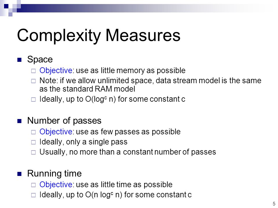 5 Complexity Measures Space  Objective: use as little memory as possible  Note: if we allow unlimited space, data stream model is the same as the standard RAM model  Ideally, up to O(log c n) for some constant c Number of passes  Objective: use as few passes as possible  Ideally, only a single pass  Usually, no more than a constant number of passes Running time  Objective: use as little time as possible  Ideally, up to O(n log c n) for some constant c