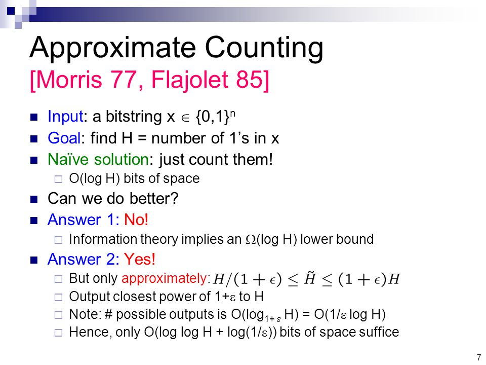 7 Approximate Counting [Morris 77, Flajolet 85] Input: a bitstring x  {0,1} n Goal: find H = number of 1's in x Naïve solution: just count them.