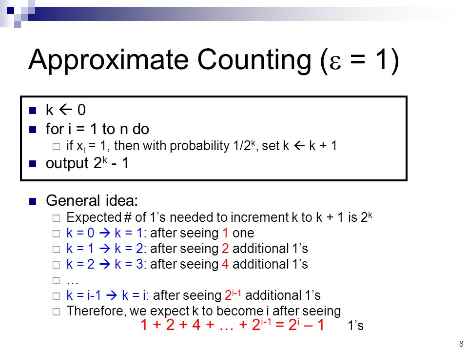 8 Approximate Counting (  = 1) k  0 for i = 1 to n do  if x i = 1, then with probability 1/2 k, set k  k + 1 output 2 k - 1 General idea:  Expected # of 1's needed to increment k to k + 1 is 2 k  k = 0  k = 1: after seeing 1 one  k = 1  k = 2: after seeing 2 additional 1's  k = 2  k = 3: after seeing 4 additional 1's ……  k = i-1  k = i: after seeing 2 i-1 additional 1's  Therefore, we expect k to become i after seeing … + 2 i-1 = 2 i – 1 1's