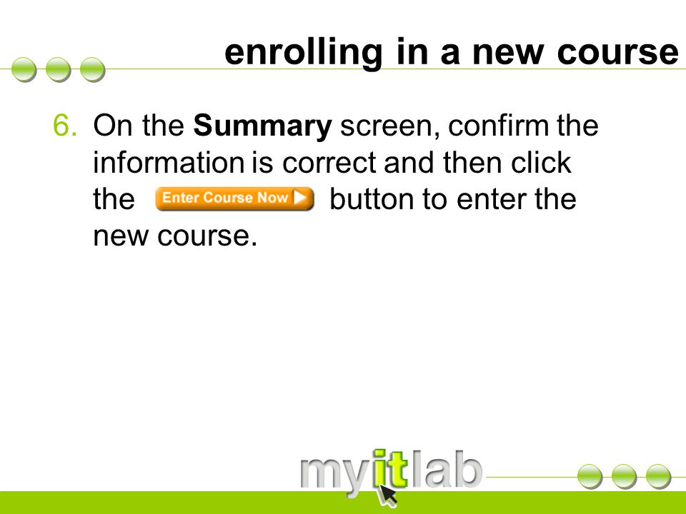 enrolling in a new course 6.On the Summary screen, confirm the information is correct and then click the button to enter the new course.