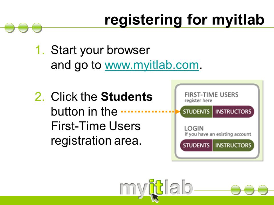 registering for myitlab 1.Start your browser and go to   2.Click the Students button in the First-Time Users registration area.