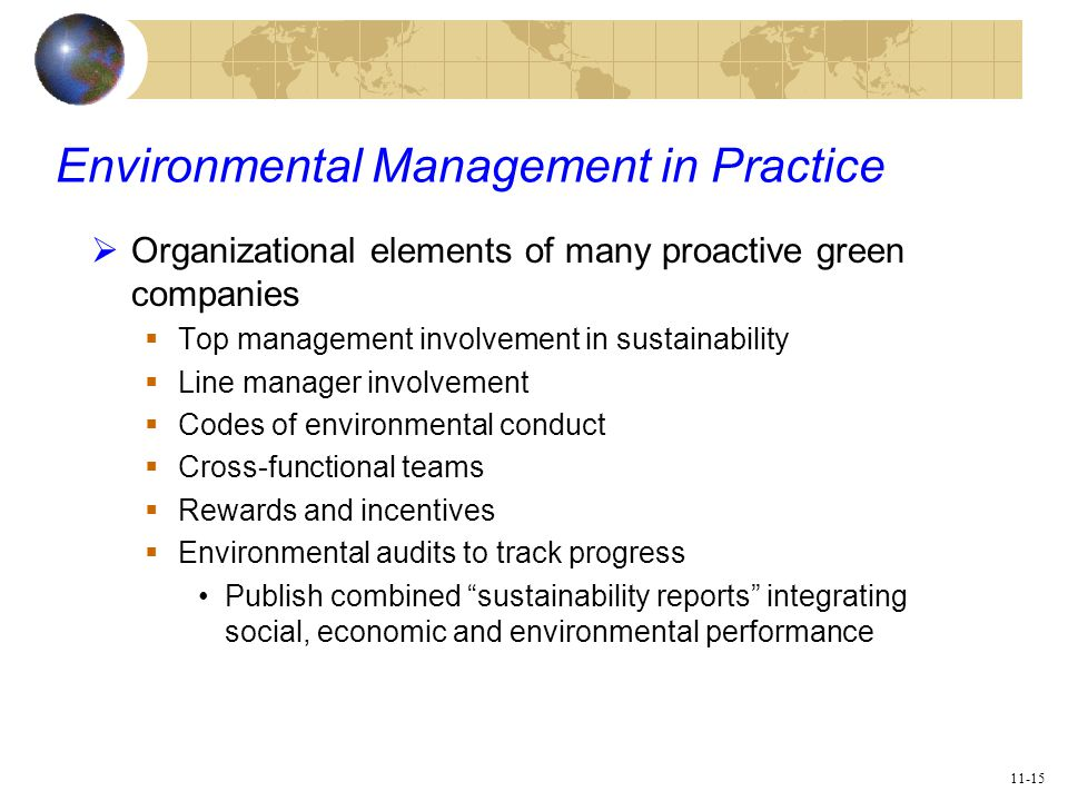11-15 Environmental Management in Practice  Organizational elements of many proactive green companies  Top management involvement in sustainability  Line manager involvement  Codes of environmental conduct  Cross-functional teams  Rewards and incentives  Environmental audits to track progress Publish combined sustainability reports integrating social, economic and environmental performance